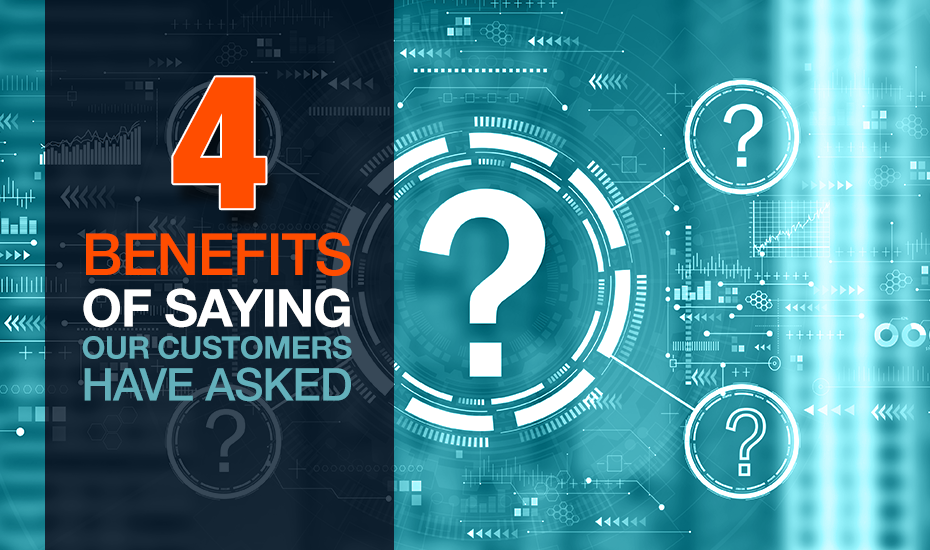 """4 Benefits of Saying, """"Our Customers Have Asked…"""""""