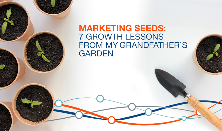 Marketing Seeds: 7 Growth Lessons from My Grandfather's Garden to Grow Your Business