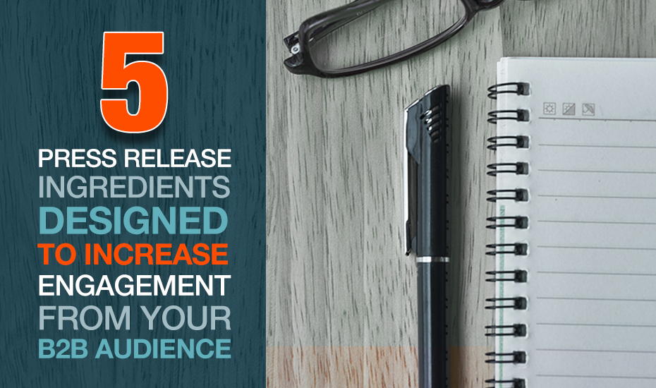 5 Press Release Ingredients Designed to Increase Engagement from Your B2B Audience